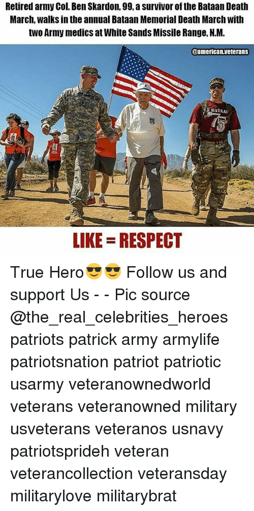 Memes, Patriotic, and Respect: Retired army Col. Ben Skardon, 99, a survivor of the Bataan Death  March, walks in the annual Bataan Memorial Death March with  two Army medics atWhite Sands Missile Range, N.M.  0americanAveterans  BATAAN  LIKE RESPECT True Hero😎😎 Follow us and support Us - - Pic source @the_real_celebrities_heroes patriots patrick army armylife patriotsnation patriot patriotic usarmy veteranownedworld veterans veteranowned military usveterans veteranos usnavy patriotsprideh veteran veterancollection veteransday militarylove militarybrat