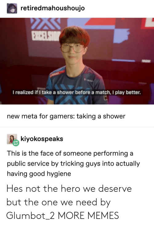 Dank, Memes, and Shower: retiredmahoushoujo  I realized if I take a shower before a match, I play better.  new meta for gamers: taking a shower  kiyokospeaks  This is the face of someone performing a  public service by tricking guys into actually  having good hygiene Hes not the hero we deserve but the one we need by Glumbot_2 MORE MEMES