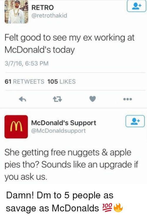 Apple, McDonalds, and Memes: RETRO  @retrothakid  Felt good to see my ex working at  McDonald's today  3/7/16, 6:53 PM  61 RETWEETS 105 LIKES  McDonald's Support  @McDonaldsupport  She getting free nuggets & apple  pies tho? Sounds like an upgrade if  you ask us. Damn! Dm to 5 people as savage as McDonalds 💯🔥