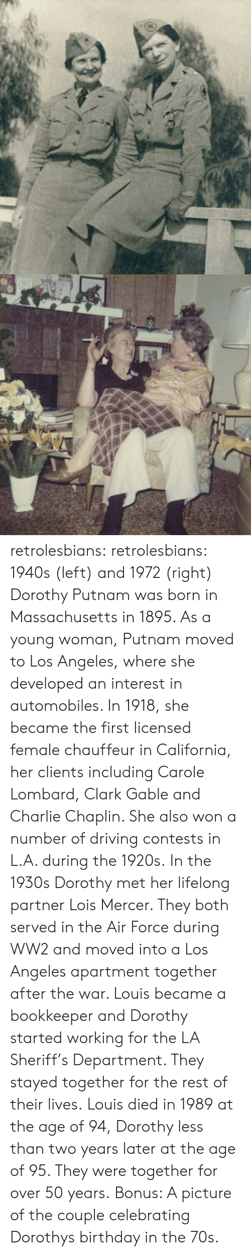 Birthday, Charlie, and Driving: retrolesbians:  retrolesbians:  1940s (left) and 1972 (right)   Dorothy Putnam was born in Massachusetts in 1895. As a young woman, Putnam moved to Los Angeles, where she developed an interest in automobiles. In 1918, she became the first licensed female chauffeur in California, her clients including Carole Lombard, Clark Gable and Charlie Chaplin. She also won a number of driving contests in L.A. during the 1920s.  In the 1930s Dorothy met her lifelong partner Lois Mercer. They both served in the Air Force during WW2 and moved into a Los Angeles apartment together after the war. Louis became a bookkeeper and Dorothy started working for the LA Sheriff's Department. They stayed together for the rest of their lives. Louis died in 1989 at the age of 94, Dorothy less than two years later at the age of 95. They were together for over 50 years.  Bonus: A picture of the couple celebrating Dorothys birthday in the 70s.