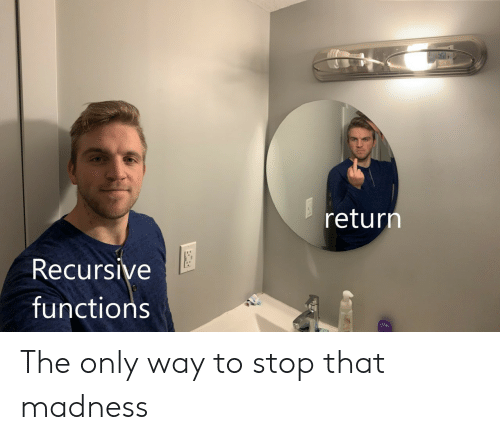 Madness, Stop, and Recursive: return  Recursive  functions The only way to stop that madness