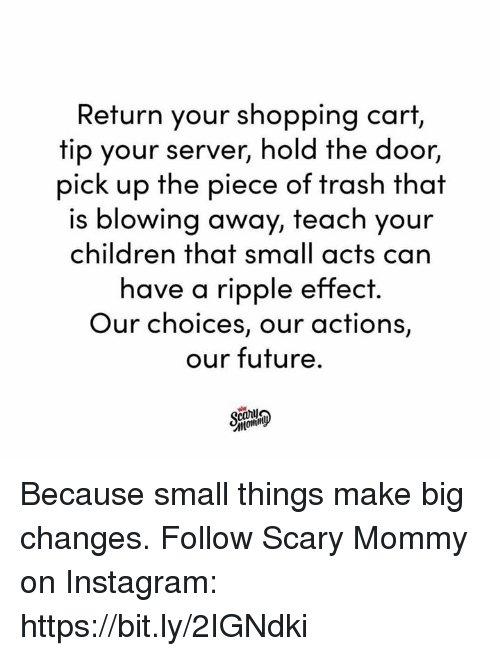 Children, Dank, and Future: Return your shopping cart,  tip your server, hold the door,  pick up the piece of trash that  is blowing away, teach your  children that small acts can  have a ripple effect.  Our choices, our actions,  our future. Because small things make big changes.  Follow Scary Mommy on Instagram: https://bit.ly/2IGNdki