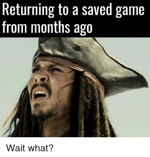 Memes, 🤖, and Wait What: Returning to a saved game  from months ago Wait what?