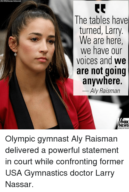 Doctor, Memes, and News: (REUTERS/Brendan McDermic  The tables have  turned, Larry  We are here,  We have our  voices and we  are not going  anywhere.  Aly Raisman  FOX  NEWS  chan nol Olympic gymnast Aly Raisman delivered a powerful statement in court while confronting former USA Gymnastics doctor Larry Nassar.