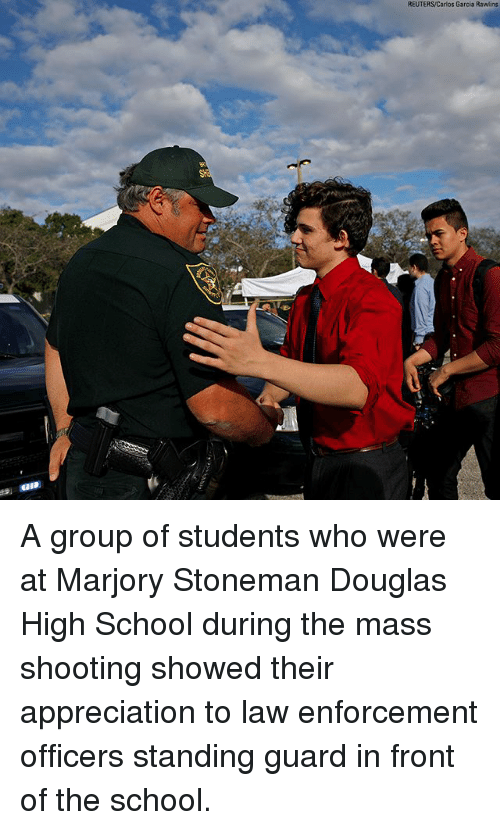 Memes, School, and Reuters: REUTERS/Carlos Garcia Rawlins A group of students who were at Marjory Stoneman Douglas High School during the mass shooting showed their appreciation to law enforcement officers standing guard in front of the school.