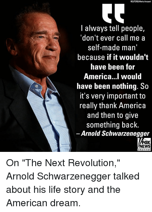 "America, Arnold Schwarzenegger, and Life: REUTERS/Mario Anzuoni  l always tell people,  'don't ever call me a  self-made man  because if it wouldn't  have been for  America...l would  have been nothing. So  it's very important to  really thank America  and then to give  something back  Arnold Schwarzenegger  FOX  NEWS On ""The Next Revolution,"" Arnold Schwarzenegger talked about his life story and the American dream."