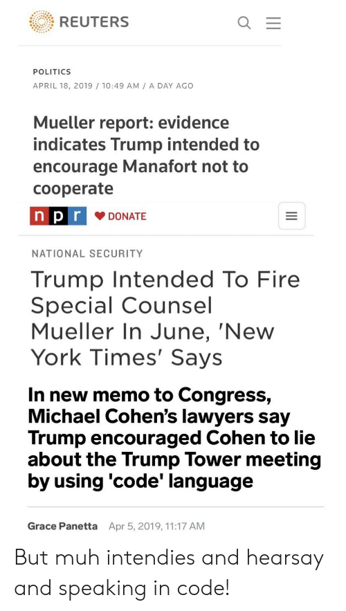 Fire, New York, and Politics: REUTERS  POLITICS  APRIL 18, 2019 /10:49 AM A DAY AGO  Mueller report: evidence  indicates Trump intended to  encourage Manafort not to  cooperate  n p r  DONATE  NATIONAL SECURITY  Trump Intended To Fire  Special Counsel  Mueller In June, 'New  York Times' Says  In new memo to Congress,  Michael Cohen's lawyers say  Trump encouraged Cohen to lie  about the Trump Tower meeting  by using 'code' language  Grace Panetta  Apr 5, 2019, 11:17 AM But muh intendies and hearsay and speaking in code!