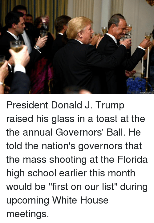 """Memes, School, and White House: REUTERSMike Theler President Donald J. Trump raised his glass in a toast at the the annual Governors' Ball. He told the nation's governors that the mass shooting at the Florida high school earlier this month would be """"first on our list"""" during upcoming White House meetings."""