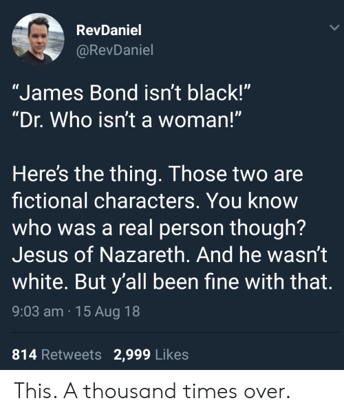 "James Bond, Jesus, and Black: RevDaniel  @RevDaniel  ""James Bond isn't black!""  ""Dr. Who isn't a woman!""  Here's the thing. Those two are  fictional characters. You know  who was a real person though?  Jesus of Nazareth. And he wasn't  white. But y'all been fine with that.  9:03 am 15 Aug 18  814 Retweets 2,999 Likes This. A thousand times over."