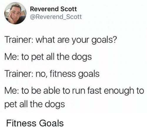 Dogs, Goals, and Run: Reverend Scott  @Reverend Scott  Trainer: what are your goals?  Me: to pet all the dogs  Trainer: no, fitness goals  Me: to be able to run fast enough to  pet all the dogs Fitness Goals