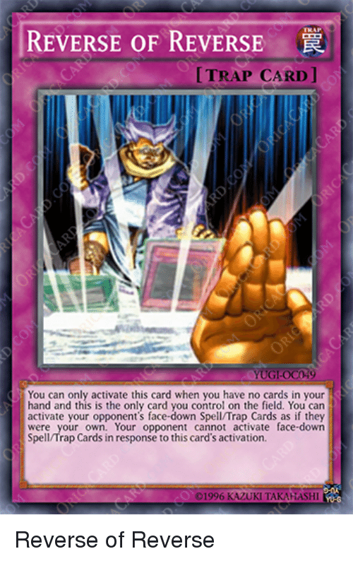 Trap, Control, and Can: REVERSE OF REVERSE  TRAP CARD ]  UG-0C49  You can only activate this card when you have no cards in your  hand and this is the only card you control on the field. You can  activate your opponent's face-down Spell/Trap Cards as if they  were your own. Your opponent cannot activate face-down  Spell/Trap Cards in response to this card's activation. Reverse of Reverse