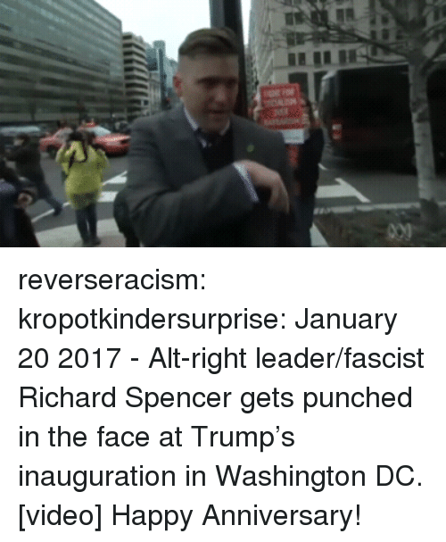 Target, Tumblr, and Twitter: reverseracism:  kropotkindersurprise:  January 20 2017 - Alt-right leader/fascist Richard Spencer gets punched in the face at Trump's inauguration in Washington DC. [video]  Happy Anniversary!