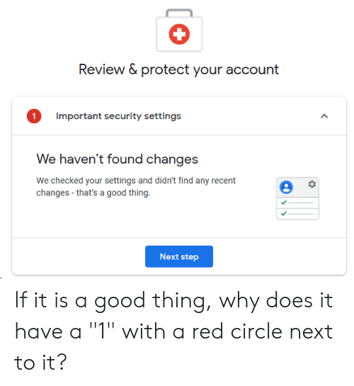 """Good, Red, and Step: Review & protect your account  Important security settings  We haven't found changes  changes-that's a good thing.  Next step If it is a good thing, why does it have a """"1"""" with a red circle next to it?"""