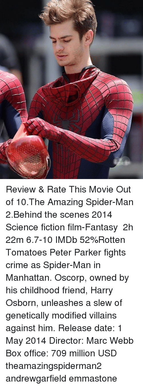 Crime, Memes, and Spider: Review & Rate This Movie Out of 10.The Amazing Spider-Man 2.Behind the scenes 2014 ‧ Science fiction film-Fantasy ‧ 2h 22m 6.7-10 IMDb 52%Rotten Tomatoes Peter Parker fights crime as Spider-Man in Manhattan. Oscorp, owned by his childhood friend, Harry Osborn, unleashes a slew of genetically modified villains against him. Release date: 1 May 2014 Director: Marc Webb Box office: 709 million USD theamazingspiderman2 andrewgarfield emmastone