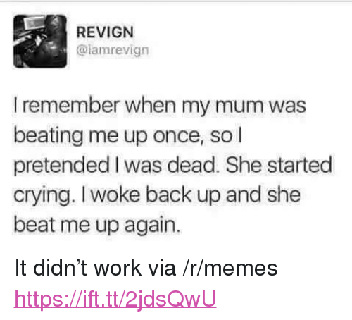 "Crying, Memes, and Work: REVIGN  @lamrevign  I remember when my mum was  beating me up once, so l  pretended I was dead. She started  crying. Iwoke back up and she  beat me up again. <p>It didn't work via /r/memes <a href=""https://ift.tt/2jdsQwU"">https://ift.tt/2jdsQwU</a></p>"