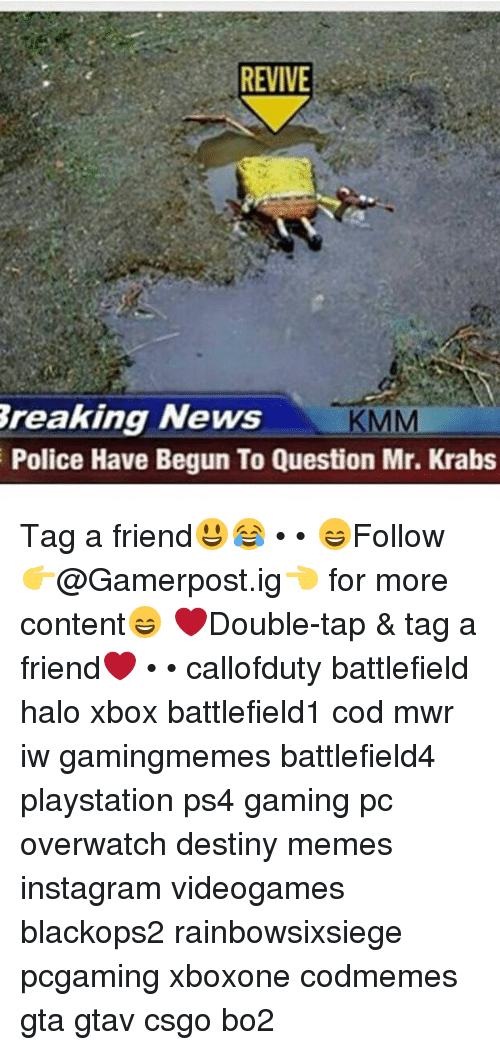 Destiny, Halo, and Instagram: REVIVE  Breaking News  KMM  Police Have Begun To question Mr. Krabs Tag a friend😃😂 • • 😄Follow 👉@Gamerpost.ig👈 for more content😄 ❤Double-tap & tag a friend❤ • • callofduty battlefield halo xbox battlefield1 cod mwr iw gamingmemes battlefield4 playstation ps4 gaming pc overwatch destiny memes instagram videogames blackops2 rainbowsixsiege pcgaming xboxone codmemes gta gtav csgo bo2