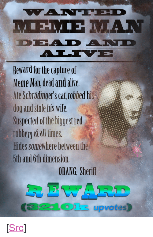 """Alive, Meme, and Reddit: Reward for the capture of  Meme Man dead and alive  Ate Schrödinger's cat robbed his  dog and stole his wife.  Suspected of the biggest red  robbery of all times.  Hides somewhere between the  5th and 6th dimension.  ORANG, Sherif  R EWARD  321Olk upvotes) <p>[<a href=""""https://www.reddit.com/r/surrealmemes/comments/878rii/%E1%BA%87ant%C3%AAd_dead_and_%C3%A4l%C4%ADv%C3%AB_mem%E1%BA%BD_m%C4%81n/"""">Src</a>]</p>"""