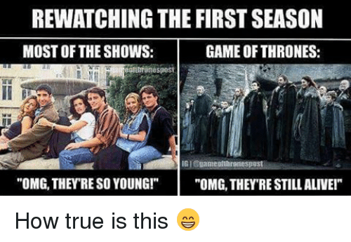 """Alive, Game of Thrones, and Memes: REWATCHING THE FIRST SEASON  MOST OF THE SHOWS:  GAME OF THRONES:  OMG, THEY RE SO YOUNG!  """"OMG, THEYRE STILL ALIVE!"""" How true is this 😁"""