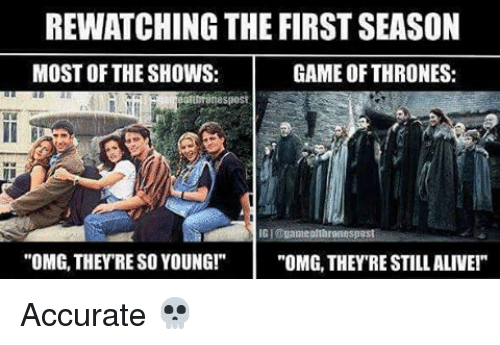 "Alive, Game of Thrones, and Memes: REWATCHING THE FIRST SEASON  MOST OF THE SHOWS:  GAME OF THRONES:  OMG, THEY RE SO YOUNG!  ""OMG, THEYRE STILL ALIVE!"" Accurate 💀"