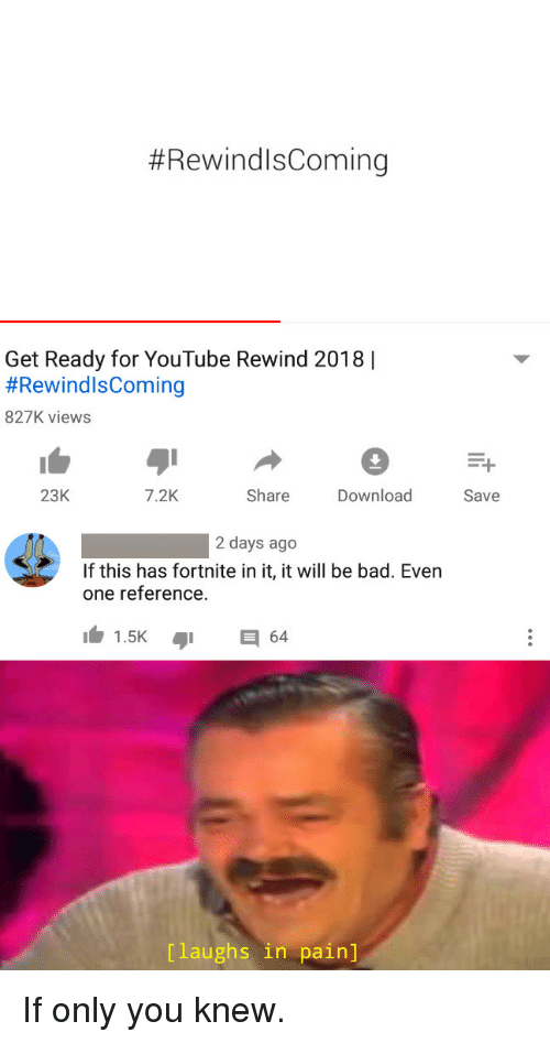 Bad, youtube.com, and Pain:  #RewindlsComing  Get Ready for YouTube Rewind 2018  #RewindIsComing  827K views  23K  7.2K  ShareDownload  Save  2 days ago  If this has fortnite in it, it will be bad. Even  one reference.  1.5K64  [laughs in pain] If only you knew.