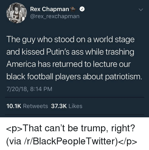 America, Ass, and Blackpeopletwitter: Rex Chapman.  @rex_rexchapmarn  The guy who stood on a world stage  and kissed Putin's ass while trashing  America has returned to lecture our  black football players about patriotism  7/20/18, 8:14 PM  10.1K Retweets 37.3K Likes <p>That can't be trump, right? (via /r/BlackPeopleTwitter)</p>