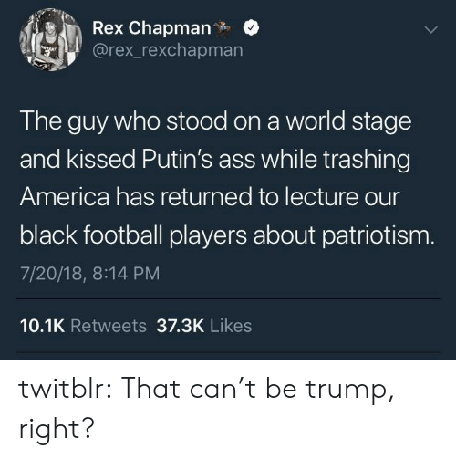 America, Ass, and Football: Rex Chapman.  @rex_rexchapmarn  The guy who stood on a world stage  and kissed Putin's ass while trashing  America has returned to lecture our  black football players about patriotism  7/20/18, 8:14 PM  10.1K Retweets 37.3K Likes twitblr:  That can't be trump, right?