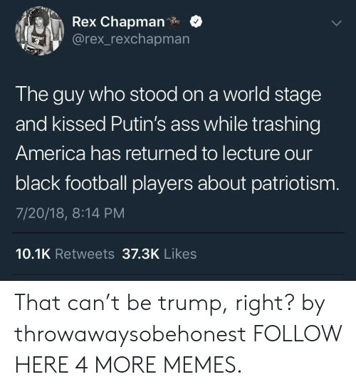 America, Ass, and Dank: Rex Chapman.  @rex_rexchapmarn  The guy who stood on a world stage  and kissed Putin's ass while trashing  America has returned to lecture our  black football players about patriotism  7/20/18, 8:14 PM  10.1K Retweets 37.3K Likes That can't be trump, right? by throwawaysobehonest FOLLOW HERE 4 MORE MEMES.