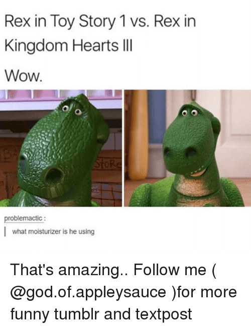 Funny, God, and Memes: Rex in Toy Story 1 vs. Rex in  Kingdom Hearts III  Wow  roblemactic:  what moisturizer is he using That's amazing.. Follow me ( @god.of.appleysauce )for more funny tumblr and textpost