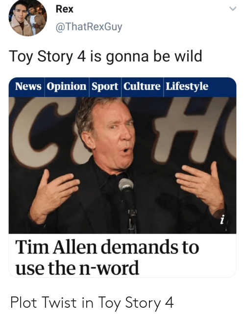 News, Tim Allen, and Toy Story: Rex  @ThatRexGuy  Toy Story 4 is gonna be wild  News Opinion Sport Culture Lifestyle  Tim Allen demands to  use the n-word Plot Twist in Toy Story 4