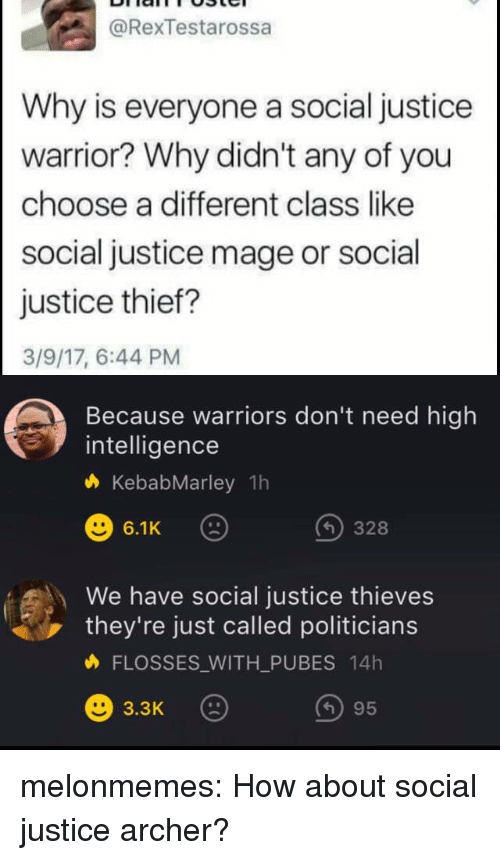 Tumblr, Archer, and Blog: @RexTestarossa  Why is everyone a social justice  warrior? Why didn't any of you  choose a different class like  social justice mage or social  justice thief?  3/9/17, 6:44 PM  Because warriors don't need high  intelligence  KebabMarley 1h  6.1K  328  We have social justice thieves  they're just called politicians  FLOSSES WITH_PUBES 14h  ) 95 melonmemes:  How about social justice archer?