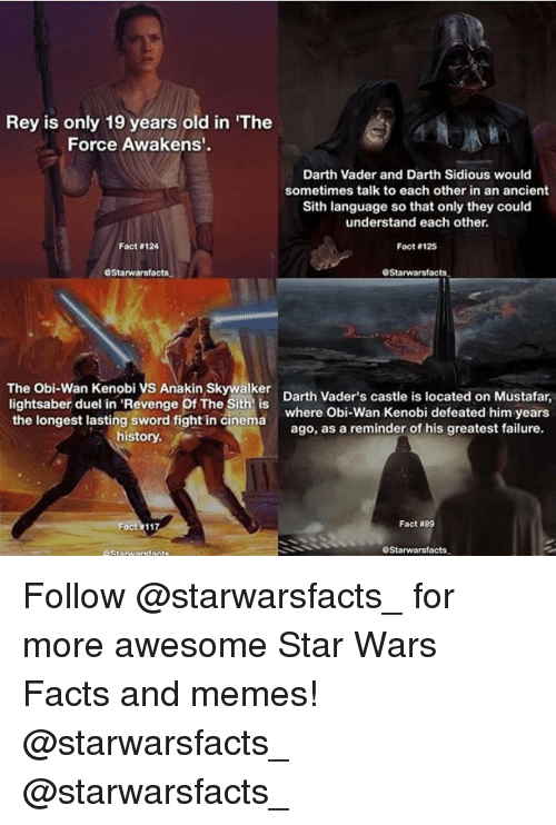 """Anakin Skywalker, Darth Vader, and Lightsaber: Rey is only 19 years old in """"The  Force Awakens'.  Darth Vader and Darth Sidious would  sometimes talk to each other in an ancient  Sith language so that only they could  understand each other.  Fact 124  Fact 125  OStarwarsfacts.  GStarwarsfacts.  The Obi-Wan Kenobi vs Anakin Skywalker  Darth Vader's castle is located on Mustafar,  lightsaber duel in 'Revenge Of The Sith is  the longest lasting sword fight in cinema  where Obi-Wan Kenobi defeated him years  ago, as a reminder of his greatest failure.  history.  Fact  889  GStarwarsfacts. Follow @starwarsfacts_ for more awesome Star Wars Facts and memes! @starwarsfacts_ @starwarsfacts_"""