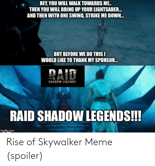 Lightsaber, Meme, and Rey: REY, YOU WILL WALK TOWARDS ME.  THEN YOU WILL BRING UP YOUR LIGHTSABER.  AND THEN WITH ONE SWING, STRIKE ME DOWN.  BUT BEFORE WE DO THIS I  WOULD LIKE TO THANK MY SPONSOR.  PAID  SHADOW LEGENDS  RAID SHADOW LEGENDS!!  imgflip.com Rise of Skywalker Meme (spoiler)