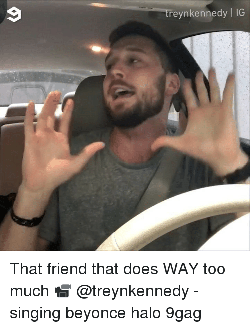 9gag, Beyonce, and Halo: reynkennedy | IG That friend that does WAY too much 📹 @treynkennedy - singing beyonce halo 9gag