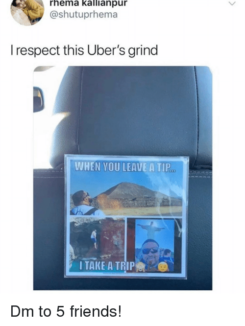 Friends, Memes, and Respect: rhema kallianpur  @shutuprhema  I respect this Uber's grind  WHEN YOU LEAVE A TIP  I TAKE A TRIP Dm to 5 friends!