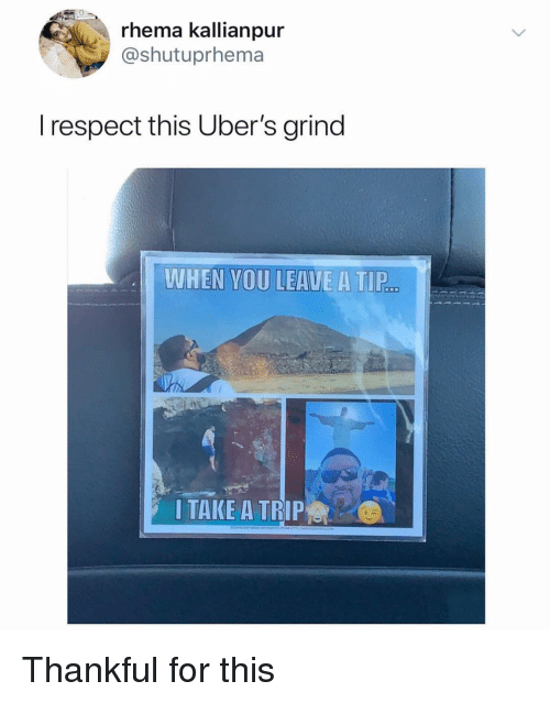 Funny, Respect, and You: rhema kallianpur  @shutuprhema  l respect this Uber's grind  WHEN YOU LEAUE A TIP  I TAKE A TRIP er Thankful for this
