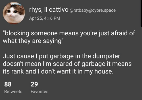 "My House, House, and Mean: rhys, il cattivo @ratbaby@cybre.space  Apr 25, 4:16 PM  ""blocking someone means you're just afraid of  what they are saying""  Just cause I put garbage in the dumpster  doesn't mean I'm scared of garbage it means  its rank and I don't want it in my house.  29  Retweets Favorites"