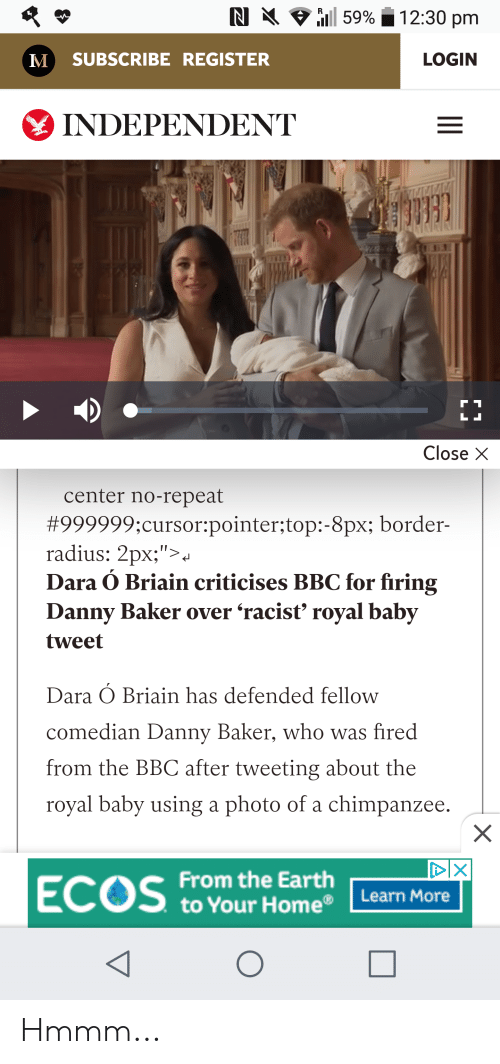 """Earth, Home, and Racist: RI all 5996 12:30 pm  M SUBSCRIBE REGISTER  LOGIN  INDEPENDENT  Close X  center no-repeat  #999999;cursor:pointer;top:-8px; border-  radius: 2px;"""">.  Dara Ó Briain criticises BBC for firing  Danny Baker over 'racist' royal baby  tweet  Dara Ó Briain has defended fellow  comedian Danny Baker, who was fired  from the BBC after tweeting about the  royal baby using a photo of a chimpanzee.  DIX  From the Earth  to Your Home® Learn More Hmmm..."""