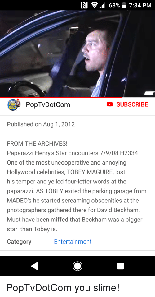 David Beckham, Tobey Maguire, and Lost: RI  all 63% 7:34 PM  PopTvDotCom  SUBSCRIBE  Published on Aug 1, 2012  FROM THE ARCHIVES  Paparazzi Henry's Star Encounters 7/9/08 H2334  One of the most uncooperative and annoying  Hollywood celebrities, TOBEY MAGUIRE, lost  his temper and yelled four-letter words at the  paparazzi. AS TOBEY exited the parking garage from  MADEO's he started screaming obscenities at the  photographers gathered there for David Beckham.  Must have been miffed that Beckham was a bigger  star than Tobey is.  Category  Entertainment