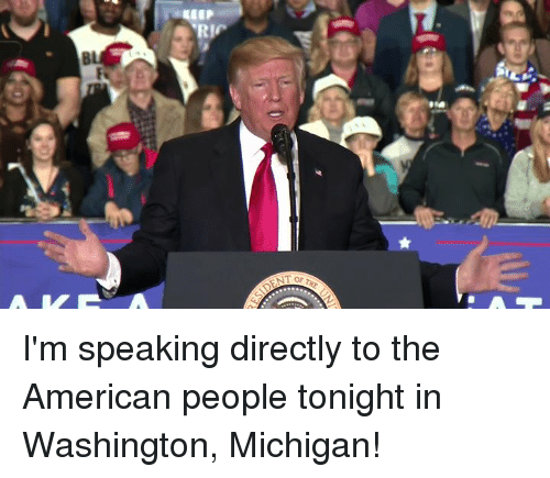 American, Michigan, and Washington: RIC  Bl I'm speaking directly to the American people tonight in Washington, Michigan!