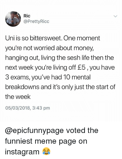 Instagram, Life, and Meme: Ric  @PrettyRicc  Uni is so bittersweet. One moment  you're not worried about money,  hanging out, living the sesh life then the  next week you're living off £5, you have  3 exams, you've had 10 mental  breakdowns and it's only just the start of  the week  05/03/2018, 3:43 pm @epicfunnypage voted the funniest meme page on instagram 😂