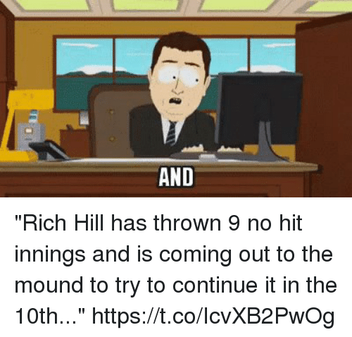 "Sports, Hills, and Rich: ""Rich Hill has thrown 9 no hit innings and is coming out to the mound to try to continue it in the 10th..."" https://t.co/IcvXB2PwOg"