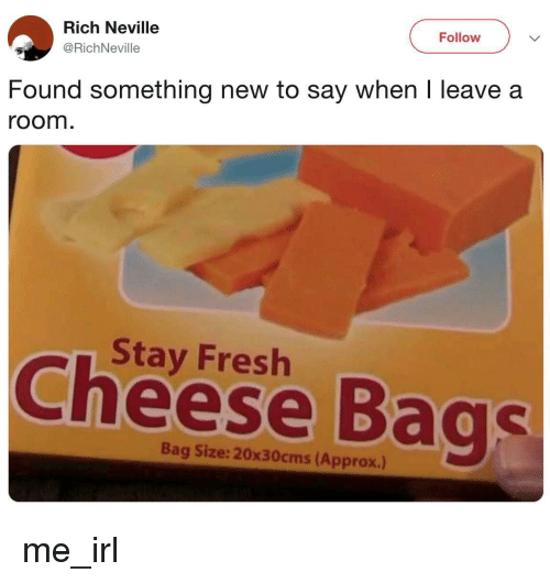 Fresh, Irl, and Me IRL: Rich Neville  @RichNeville  Follow  Found something new to say when I leave a  room  Stay Fresh  Cheese Bags  Bag Size: 20x30cms (Approx.)