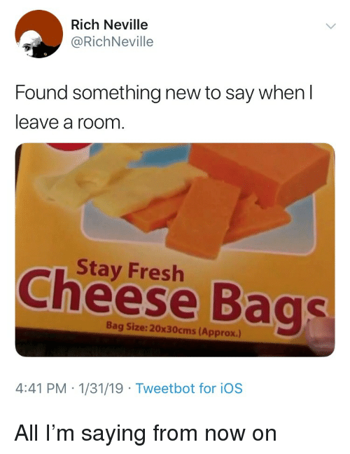 Fresh, Ios, and Cheese: Rich Neville  @RichNeville  Found something new to say when  leave a room.  Stay Fresh  Cheese Bags  Bag Size: 20x30cms (Approx.)  4:41 PM -1/31/19 Tweetbot for iOS All I'm saying from now on