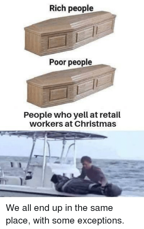 Christmas, Retail, and Who: Rich people  Poor people  People who yell at retail  workers at Christmas We all end up in the same place, with some exceptions.
