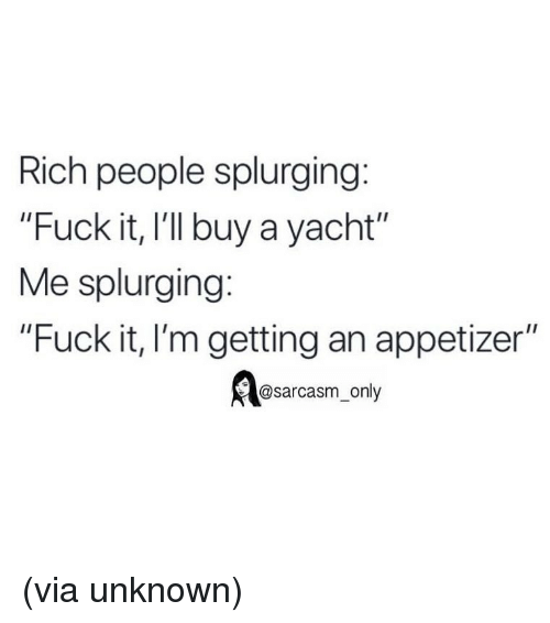 """Funny, Memes, and Fuck: Rich people splurging:  """"Fuck it, I'l buy a yacht""""  Me splurging:  """"Fuck it, I'm getting an appetizer""""  @sarcasm_only (via unknown)"""