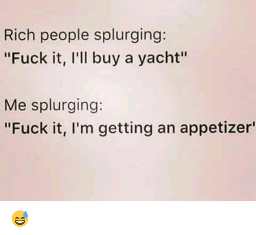 "Memes, Fuck, and Fuck It: Rich people splurging:  ""Fuck it, I'll buy a yacht""  Me splurging:  ""Fuck it, l'm getting an appetizer 😅"