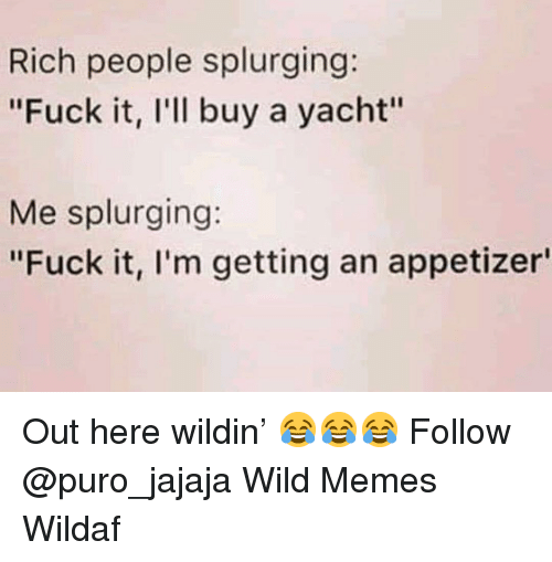 "Memes, Fuck, and Wild: Rich people splurging:  ""Fuck it, l'll buy a yacht""  Me splurging:  ""Fuck it, l'm getting an appetizer Out here wildin' 😂😂😂 Follow @puro_jajaja Wild Memes Wildaf"