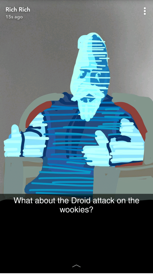 Droid, What, and Rich: Rich Rich  15s ago  What about the Droid attack on the  wookies?