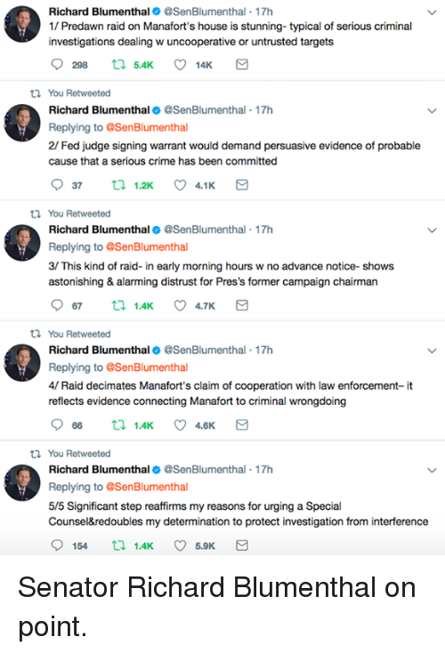 Crime, Memes, and House: Richard Blumenthal @SenBlumenthal 17h  1/ Predawn raid on Manafort's house is stunning- typical of serious criminal  investigations dealing w uncooperative or untrusted targets  ti You Retweeted  Richard Blumenthal@SenBlumenthal - 17h  Replying to @SenBlumenthal  2/ Fed judge signing warrant would demand persuasive evidence of probable  cause that a serious crime has been committed  You Retweeted  Richard Blumenthal@SenBlumenthal - 17h  Replying to SenBlumenthal  3/ This kind of raid- in early morning hours w no advance notice- shows  astonishing & alarming distrust for Pres's former campaign chairman  th You Retweeted  Richard Blumenthal@SenBlumenthal 17h  Replying to @SenBlumenthal  4/ Raid decimates Manafort's claim of cooperation with law enforcement- it  reflects evidence connecting Manafort to criminal wrongdoing  066 1.4K 4.6K  ti You Retweeted  Richard Blumenthal@SenBlumenthal 17h  Replying to @SenBlumenthal  5/5 Significant step reaffirms my reasons for urging a Special  Counsel&redoubles my determination to protect investigation from interference Senator Richard Blumenthal on point.