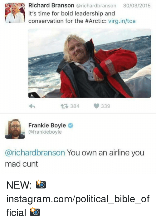Instagram, Memes, and Virgin: Richard Branson @richardbranson 30/03/2015  It's time for bold leadership and  conservation for the #Arctic: virgin/tca  わ  384  339  Frankie Boyle  @frankieboyle  @richardbranson You own an airline you  mad cunt NEW: 📸 instagram.com/political_bible_official 📸